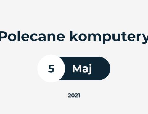 Polecane ZESTAWY KOMPUTEROWE – MAJ 2021