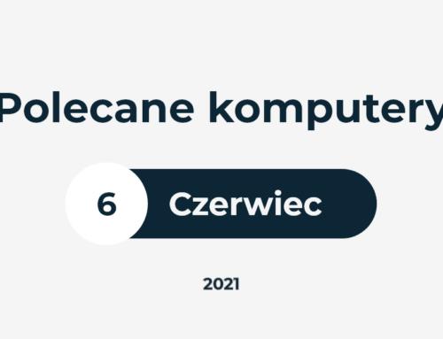 POLECANE ZESTAWY KOMPUTEROWE – CZERWIEC 2021