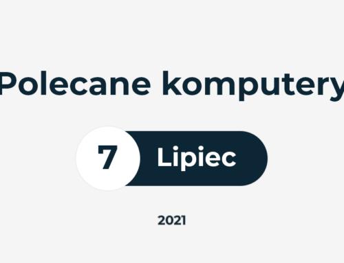 POLECANE ZESTAWY KOMPUTEROWE – LIPIEC 2021